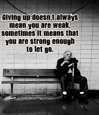 Giving up doesn't always mean you are weak, sometimes it means that you are