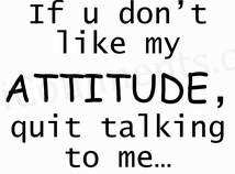 If you don't like my attitude, quit talking to me