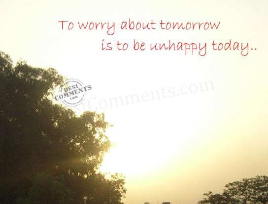 To worry about tomorrow