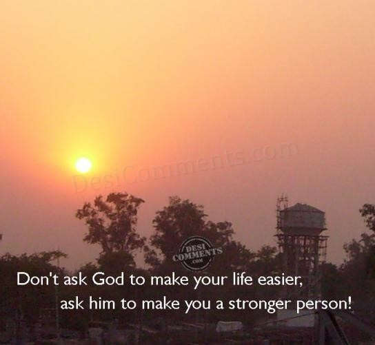 Don't ask God to make your life easier