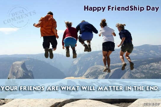 Your friends are what will matter in the end