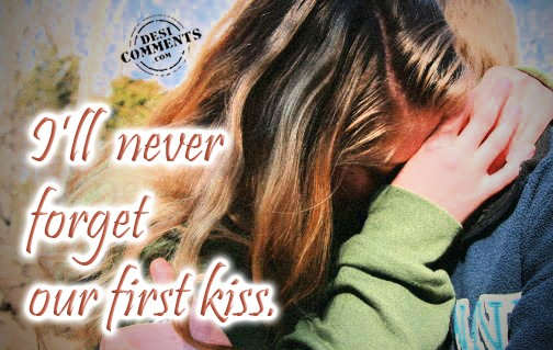 I'll never forget our first kiss...