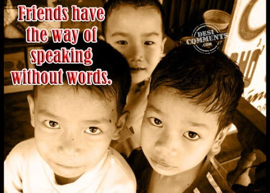 Friends have the way of speaking without words