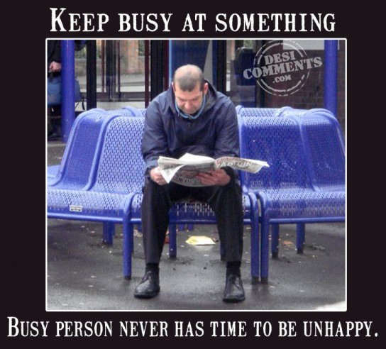 Keep busy at something