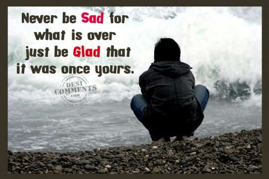 Never be sad for what is over