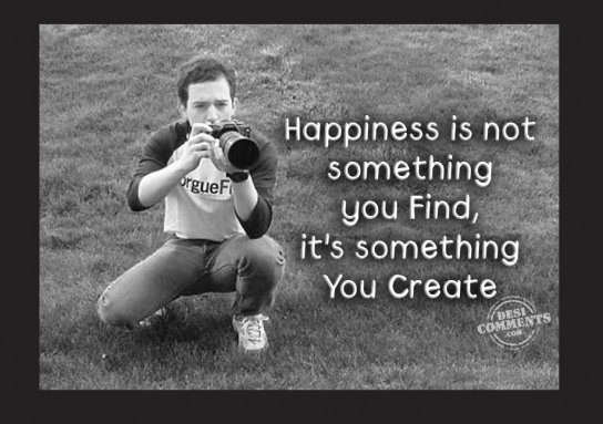 Happiness is not something you find
