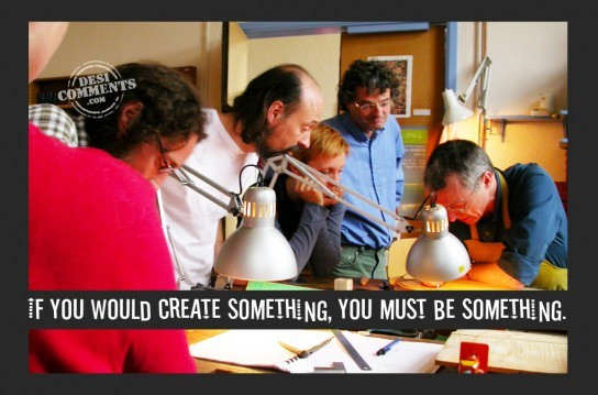 If you would create something, you must be something