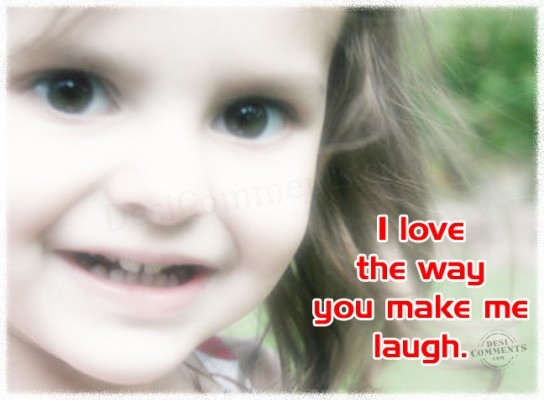 I love the way you make me laugh