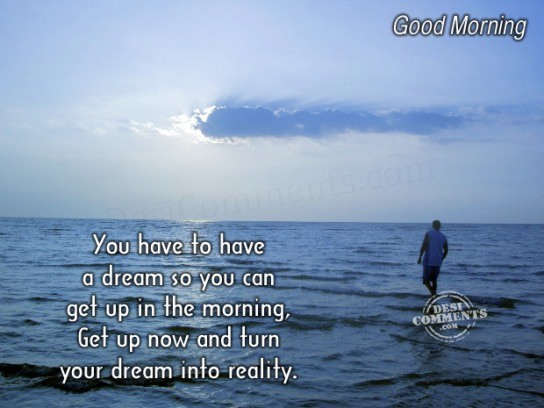 Get up now and turn your dream into reality
