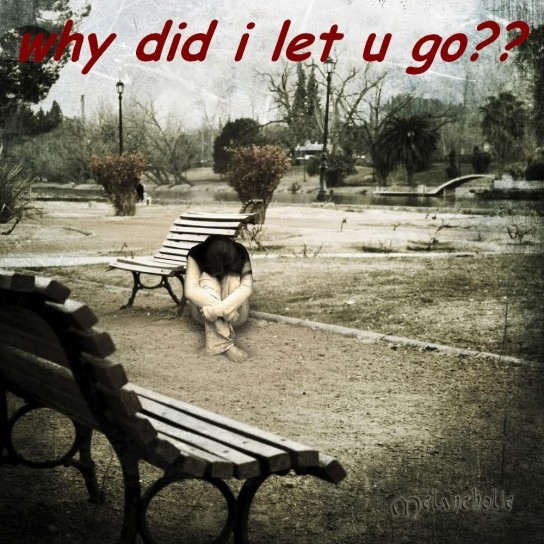 Why did i let you go?