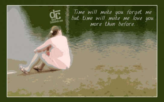 Time will make you forget me...