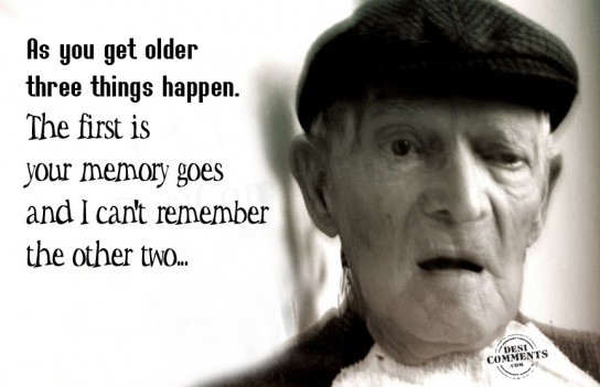 As you get older, three things happen...