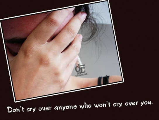 Don't cry over anyone who won't cry over you
