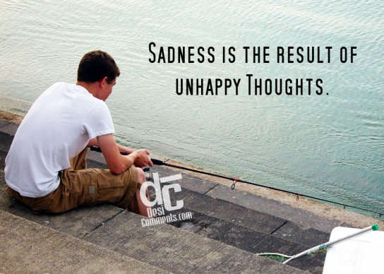 Sadness is the result of unhappy thoughts