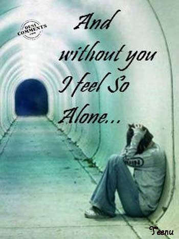 Without you I feel so alone