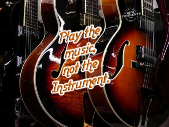 Play the music, not the instrument