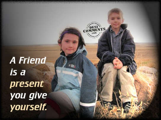 A friend is a present you give yourself