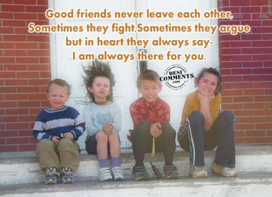 Good friends never leave each other
