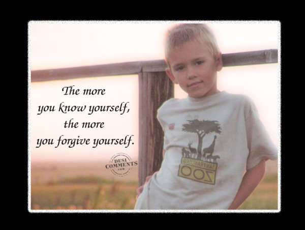 The more you know yourself, the more you forgive yourself