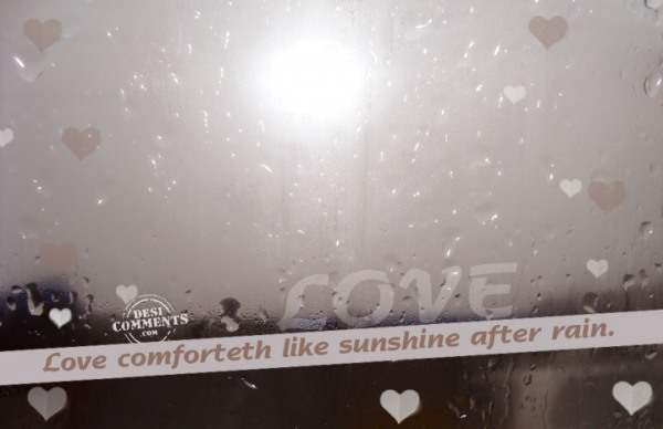 Love comforteth like sunshine after rain