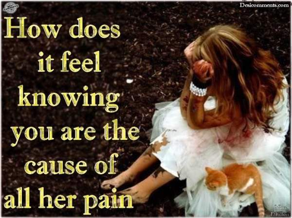 How does it feel knowing you are the cause of all her pain...