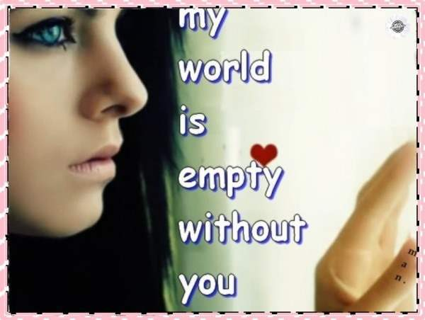My world is empty without you