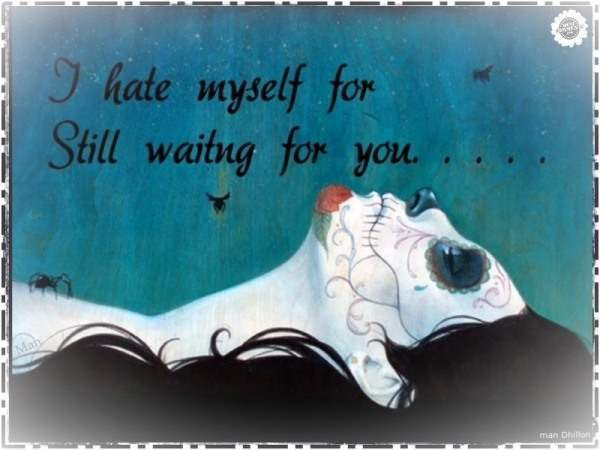 I hate myself for still waiting for you...