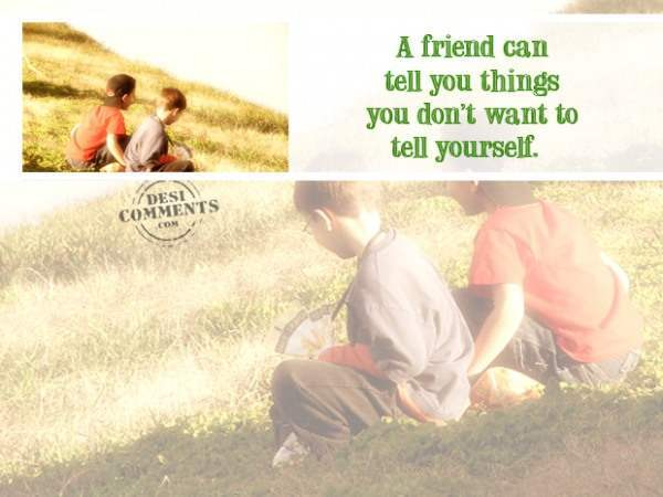 A friend can tell you things you don't want to tell yourself