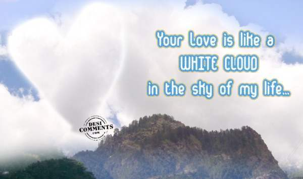 Your love is like a white cloud in the sky of my life...