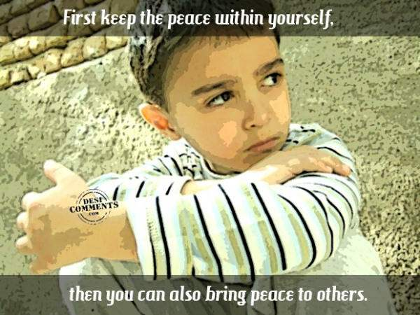 First keep the peace within yourself...