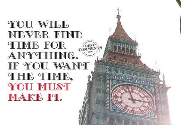 You will never find time for anything...