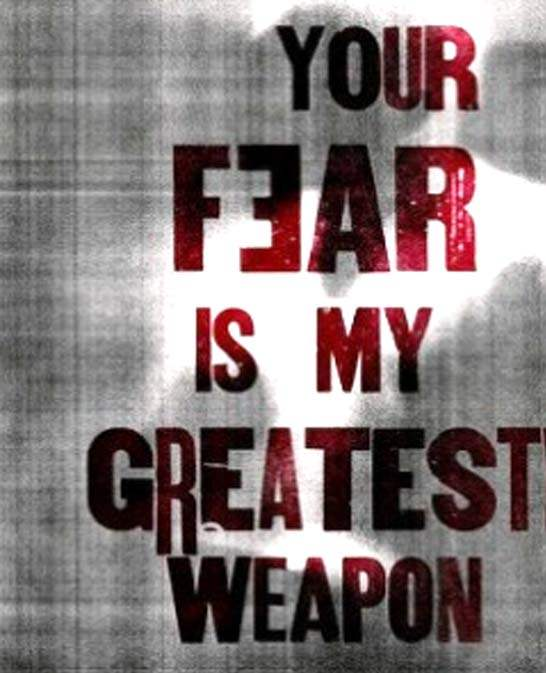 Your fear is my greatest weapon