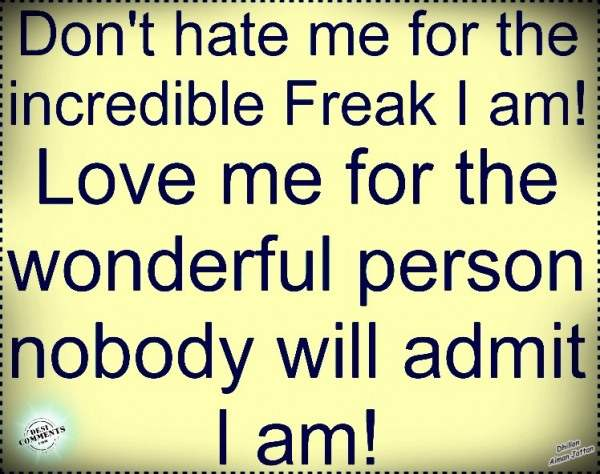 Don't hate me for the incredible freak I am!
