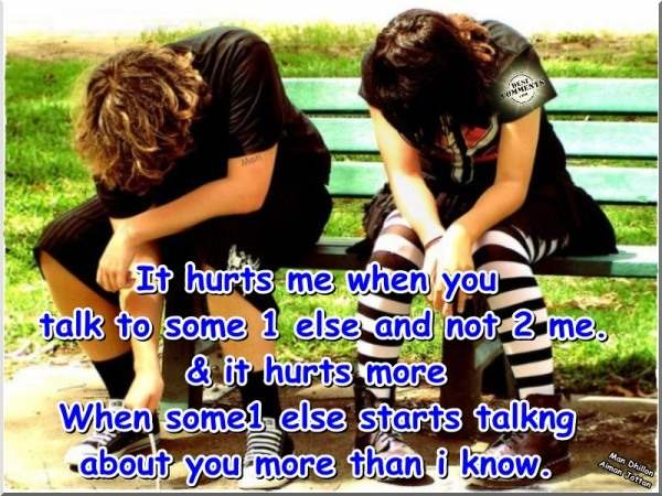It hurts me when you talk to someone else