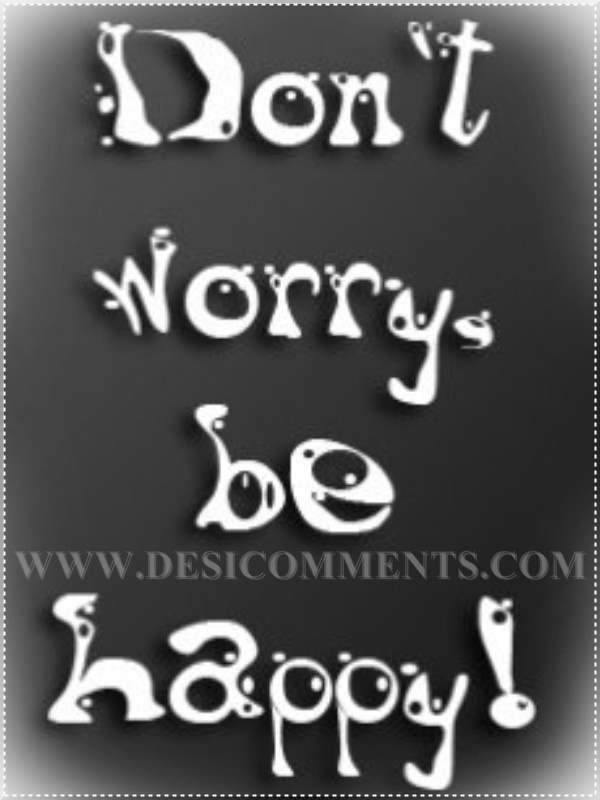 Don't worry be happy - DesiComments com