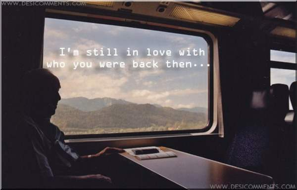 I'm still in love with who you were back then...