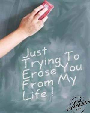 Just trying to erase you from my life !