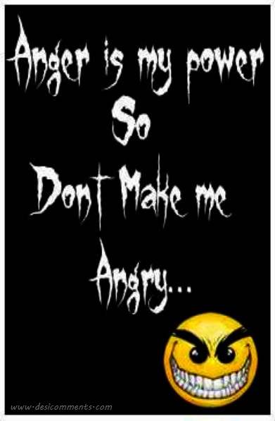 Anger is my power so don't make me angry