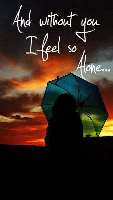 Without you I feel so alone...