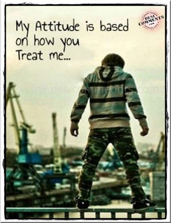 My attitude is based on how you treat me...