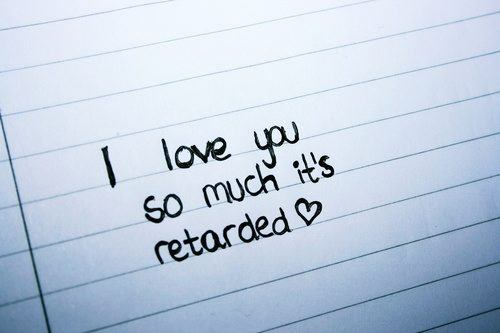 I love you so much it's retarded