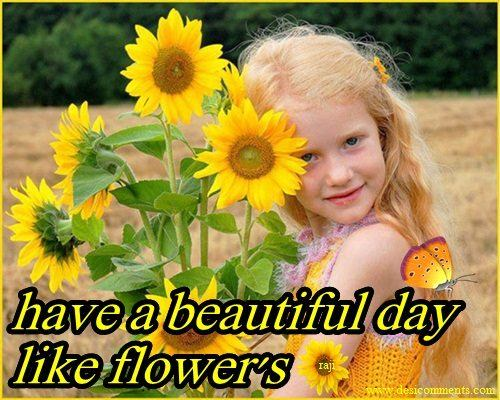 Have a beautiful day like flowers