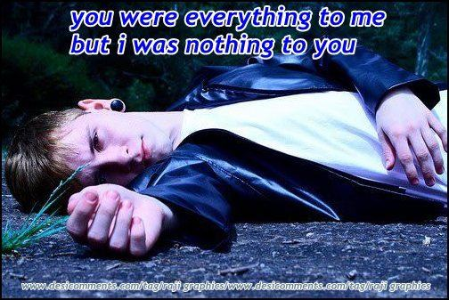 You were everthing to me but I was nothing to you