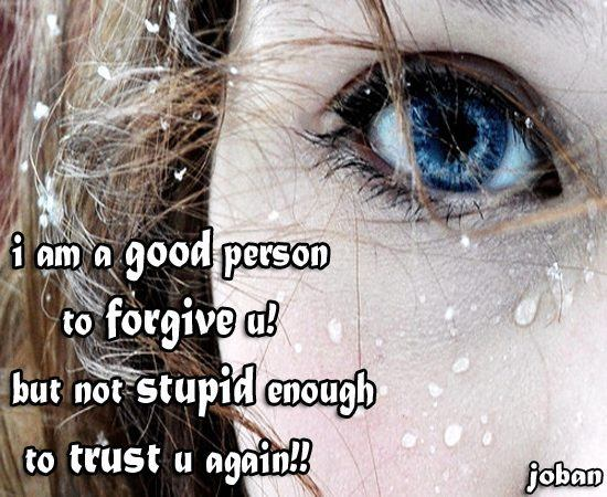 I am a good person to forgive you...