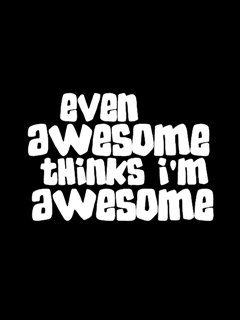 Even awesome thinks I'm awesome