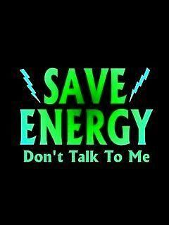 Save energy, don't talk to me