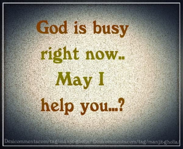 God is busy right now.. may I help you?