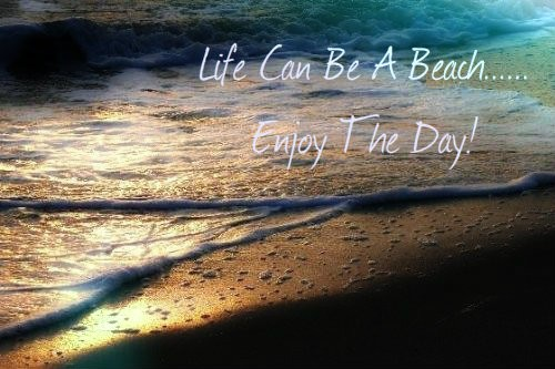 Life Can Be A Beach, Enjoy The Day