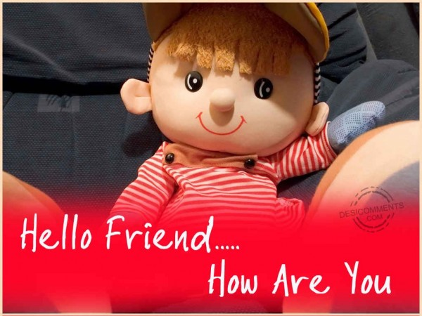 Hello Friend...How Are You?