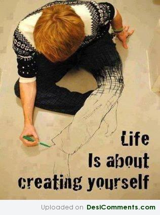 Life is creating yourself